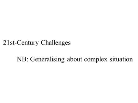 21st-Century Challenges NB: Generalising about complex situation.