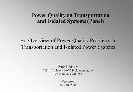 1 An Overview of Power Quality Problems In Transportation and Isolated Power Systems Paulo F. Ribeiro Calvin College / BWX Technologies, Inc Grand Rapids,