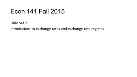 Econ 141 Fall 2015 Slide Set 2 Introduction to exchange rates and exchange rate regimes.