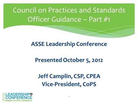 ASSE Leadership Conference Presented October 5, 2012 Jeff Camplin, CSP, CPEA Vice-President, CoPS Council on Practices and Standards Officer Guidance –