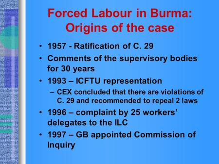 Forced Labour in Burma: Origins of the case 1957 - Ratification of C. 29 Comments of the supervisory bodies for 30 years 1993 – ICFTU representation –CEX.