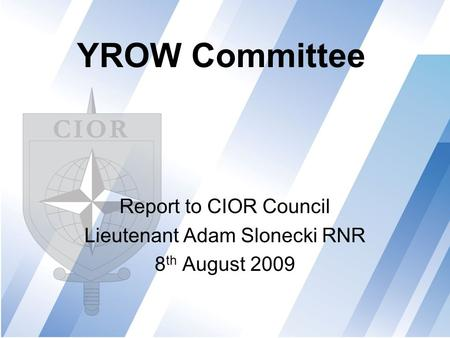 YROW Committee Report to CIOR Council Lieutenant Adam Slonecki RNR 8 th August 2009.
