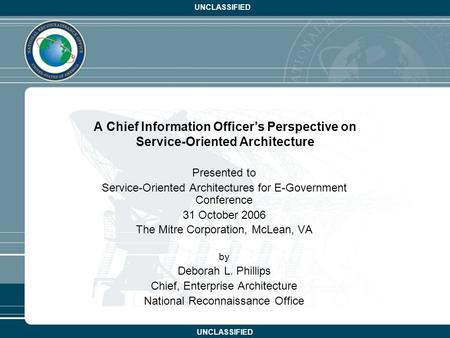 UNCLASSIFIED A Chief Information Officer's Perspective on Service-Oriented Architecture Presented to Service-Oriented Architectures for E-Government Conference.