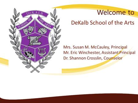 Welcome to DeKalb School of the Arts Mrs. Susan M. McCauley, Principal Mr. Eric Winchester, Assistant Principal Dr. Shannon Crosslin, Counselor.