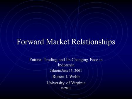Forward Market Relationships Futures Trading and Its Changing Face in Indonesia Jakarta June 13, 2001 Robert I. Webb University of Virginia © 2001.