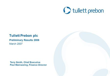 Tullett Prebon plc Preliminary Results 2006 March 2007 Terry Smith, Chief Executive Paul Mainwaring, Finance Director.