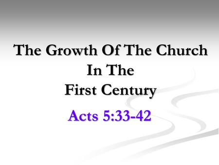 The Growth Of The Church In The First Century Acts 5:33-42.