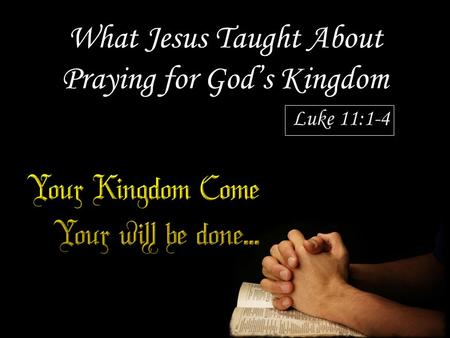 What Jesus Taught About Praying for God's Kingdom Luke 11:1-4.