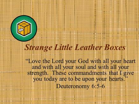 "Strange Little Leather Boxes ""Love the Lord your God with all your heart and with all your soul and with all your strength. These commandments that I give."