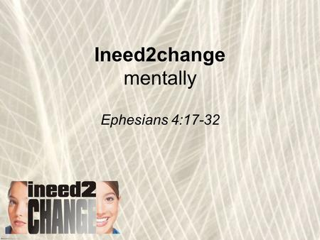 Ineed2change mentally Ephesians 4:17-32. Love the Lord your God with all your heart and with all your soul and with all your mind and with all your strength.
