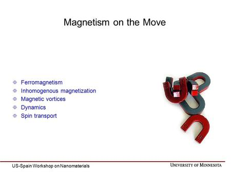  Ferromagnetism  Inhomogenous magnetization  Magnetic vortices  Dynamics  Spin transport Magnetism on the Move US-Spain Workshop on Nanomaterials.