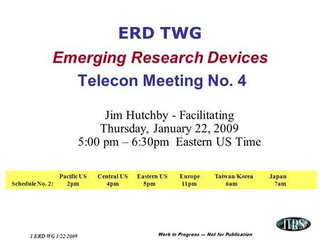 Work in Progress --- Not for Publication 1 ERD WG 1/22/2009 ERD TWG Emerging Research Devices Telecon Meeting No. 4 Jim Hutchby - Facilitating Thursday,