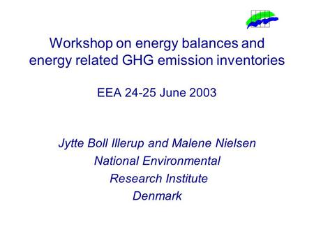 Workshop on energy balances and energy related GHG emission inventories EEA 24-25 June 2003 Jytte Boll Illerup and Malene Nielsen National Environmental.