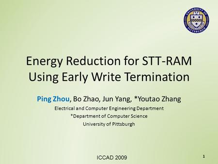 Energy Reduction for STT-RAM Using Early Write Termination Ping Zhou, Bo Zhao, Jun Yang, *Youtao Zhang Electrical and Computer Engineering Department *Department.
