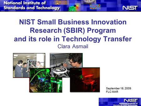 1 NIST Small Business Innovation Research (SBIR) Program and its role in Technology Transfer Clara Asmail September 16, 2009 FLC MAR.