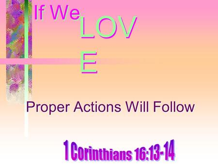 If We Proper Actions Will Follow LOV E. Introduction Love the Lord and truth – Obedience follows –Acts 2:38, 41 More dedicated members – if there is love.