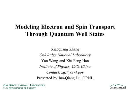 O AK R IDGE N ATIONAL L ABORATORY U. S. D EPARTMENT OF E NERGY Modeling Electron and Spin Transport Through Quantum Well States Xiaoguang Zhang Oak Ridge.