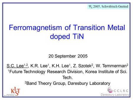 Daresbury Laboratory Ferromagnetism of Transition Metal doped TiN S.C. Lee 1,2, K.R. Lee 1, K.H. Lee 1, Z. Szotek 2, W. Temmerman 2 1 Future Technology.