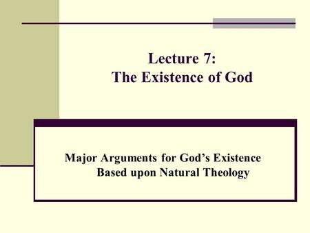 Lecture 7: The Existence of God Major Arguments for God's Existence Based upon Natural Theology.