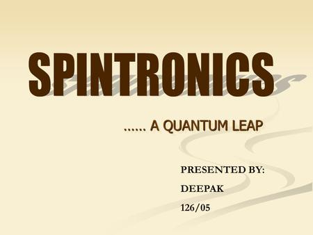 …… A QUANTUM LEAP PRESENTED BY: DEEPAK 126/05. Spintronics, short for spin electronics, is the study of electron spin in materials in order to better.