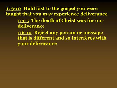 1: 3-10 Hold fast to the gospel you were taught that you may experience deliverance 1:3-5 The death of Christ was for our deliverance 1:6-10 Reject any.