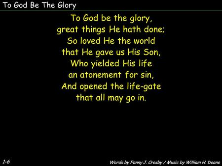 1-6 To God be the glory, great things He hath done; So loved He the world that He gave us His Son, Who yielded His life an atonement for sin, And opened.