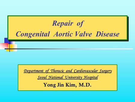 Repair of Congenital Aortic Valve Disease Department of Thoracic and Cardiovascular Surgery Seoul National University Hospital Yong Jin Kim, M.D.
