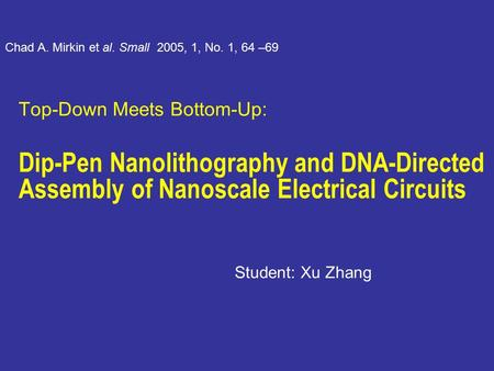 Top-Down Meets Bottom-Up: Dip-Pen Nanolithography and DNA-Directed Assembly of Nanoscale Electrical Circuits Student: Xu Zhang Chad A. Mirkin et al. Small.