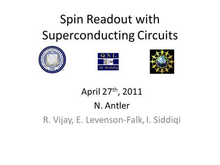 Spin Readout with Superconducting Circuits April 27 th, 2011 N. Antler R. Vijay, E. Levenson-Falk, I. Siddiqi.
