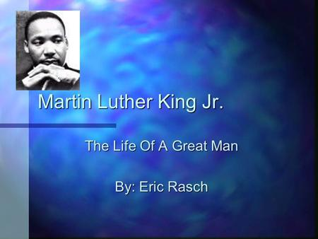 Martin Luther King Jr. The Life Of A Great Man By: Eric Rasch.