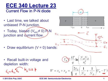 © 2013 Eric Pop, UIUCECE 340: Semiconductor Electronics ECE 340 Lecture 23 Current Flow in P-N diode Last time, we talked about unbiased P-N junction.