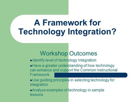 A Framework for Technology Integration? Workshop Outcomes Identify level of technology Integration Have a greater understanding of how technology can enhance.