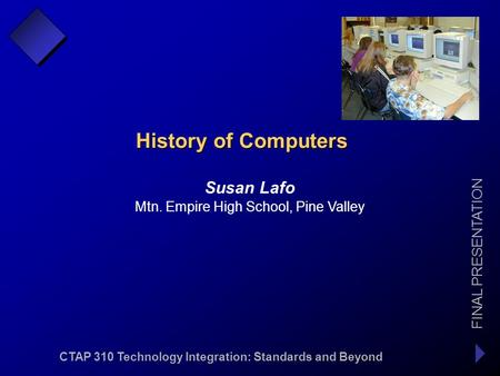 CTAP 310 Technology Integration: Standards and Beyond FINAL PRESENTATION Susan Lafo Mtn. Empire High School, Pine Valley History of Computers.