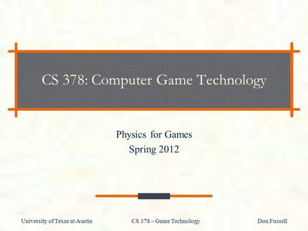 University of Texas at Austin CS 378 – Game Technology Don Fussell CS 378: Computer Game Technology Physics for Games Spring 2012.