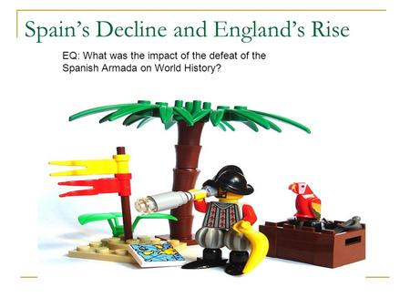 Spain's Decline and England's Rise EQ: What was the impact of the defeat of the Spanish Armada on World History?