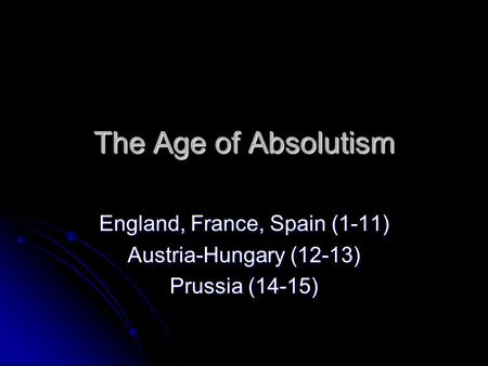 The Age of Absolutism England, France, Spain (1-11) Austria-Hungary (12-13) Prussia (14-15)