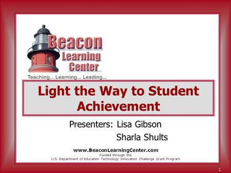 Teaching... Learning... Leading... 1 Light the Way to Student Achievement Presenters: Lisa Gibson Sharla Shults Funded through the U.S. Department of Education.