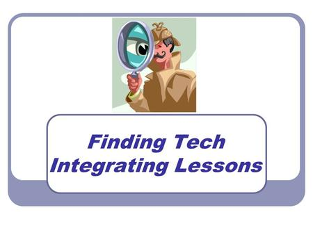 Finding Tech Integrating Lessons. Agenda Explanation of NETS Where can I find online lessons and resources? How can I use the lessons? Discover your own.
