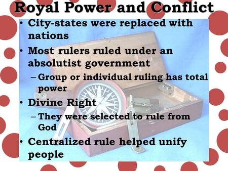 Royal Power and Conflict City-states were replaced with nations Most rulers ruled under an absolutist government – Group or individual ruling has total.