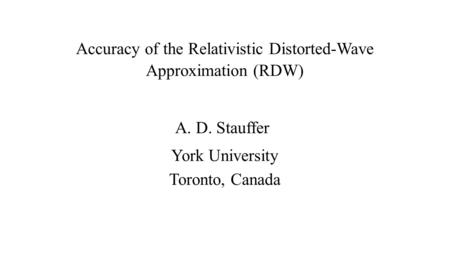 Accuracy of the Relativistic Distorted-Wave Approximation (RDW) A. D. Stauffer York University Toronto, Canada.