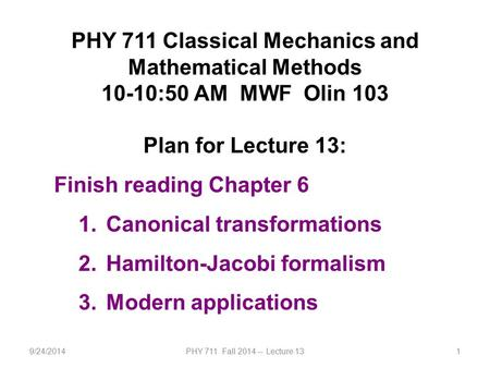 9/24/2014PHY 711 Fall 2014 -- Lecture 131 PHY 711 Classical Mechanics and Mathematical Methods 10-10:50 AM MWF Olin 103 Plan for Lecture 13: Finish reading.