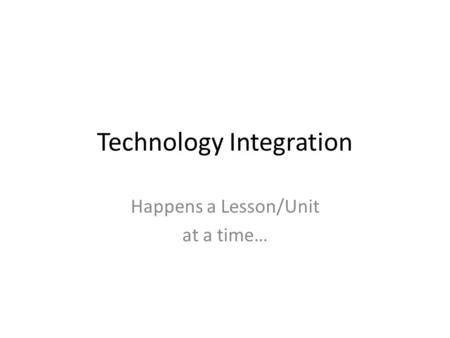 Technology Integration Happens a Lesson/Unit at a time…