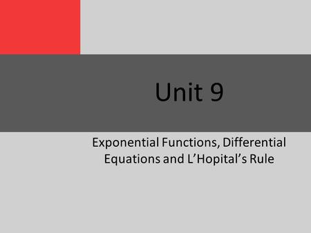 Unit 9 Exponential Functions, Differential Equations and L'Hopital's Rule.