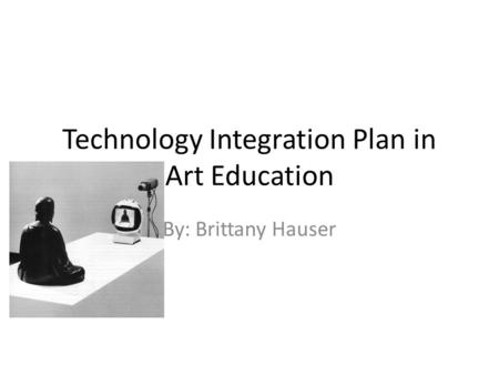Technology Integration Plan in Art Education By: Brittany Hauser.