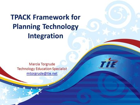 TPACK Framework for Planning Technology Integration Marcia Torgrude Technology Education Specialist