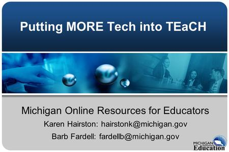 Putting MORE Tech into TEaCH Michigan Online Resources for Educators Karen Hairston: Barb Fardell: