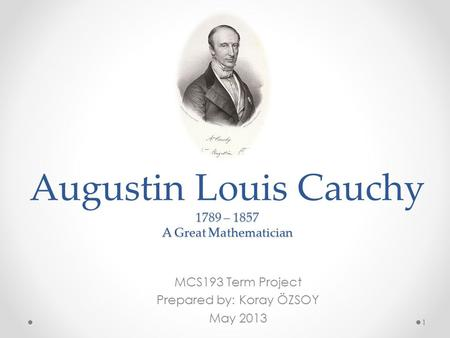 1789 – 1857 A Great Mathematician Augustin Louis Cauchy 1789 – 1857 A Great Mathematician MCS193 Term Project Prepared by: Koray ÖZSOY May 2013 1.