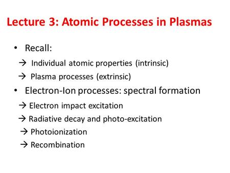 Lecture 3: Atomic Processes in Plasmas Recall:  Individual atomic properties (intrinsic)  Plasma processes (extrinsic) Electron-Ion processes: spectral.