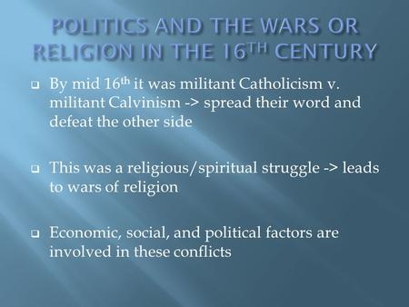  By mid 16 th it was militant Catholicism v. militant Calvinism -> spread their word and defeat the other side  This was a religious/spiritual struggle.
