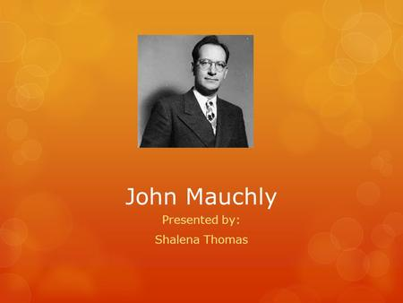 John Mauchly Presented by: Shalena Thomas. Life and Education  Born August 30, 1907 and died January 8, 1980  Growing up in Chevy Chase, Maryland, he.